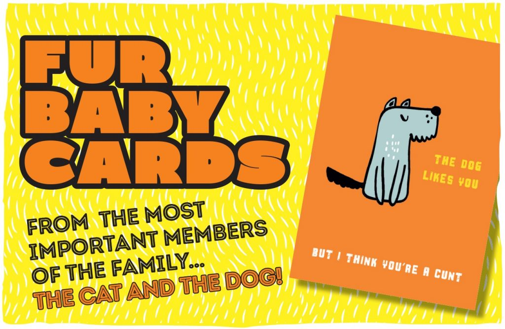 A yellow background with the words: Fur Baby Cards. From the most important members of the family... the cat and the dog. A greetings card is also shown with a dog illustration and the wording: the dog likes you, but I think you're a cunt.