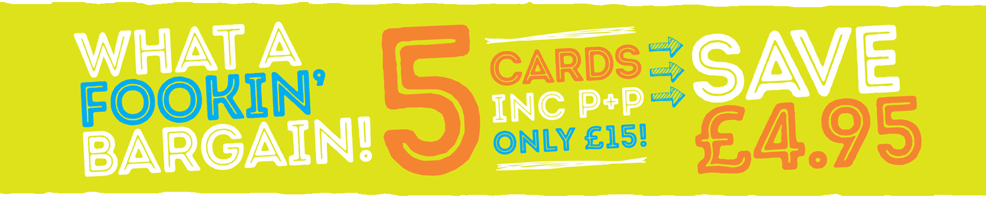 Yellow banner which reads 'What A Fookin' Bargain! 5 Cards Inc P+P Only £15! Save £4.95