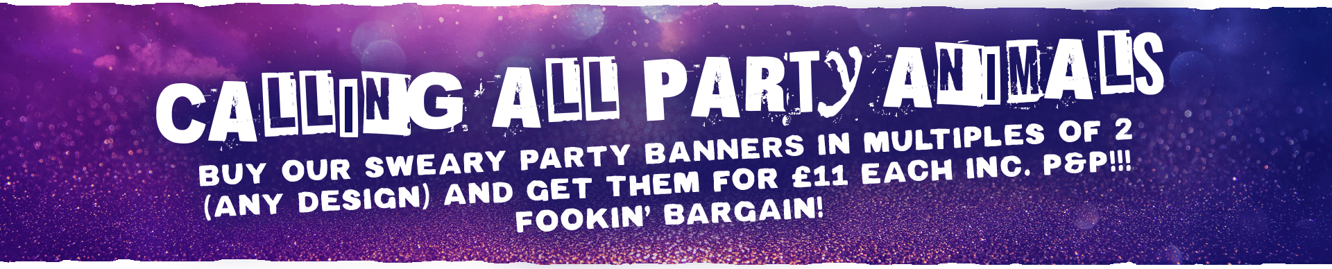 Purple banner with pink glitter and faded blue circles with capitalised white text reading 'Calling All Party Animals', 'Buy Our Sweary Party Banners In Multiples Of 2 (Any Design) And Get Them For £11 Each Inc. P&P!!! Fookin' Bargain!'
